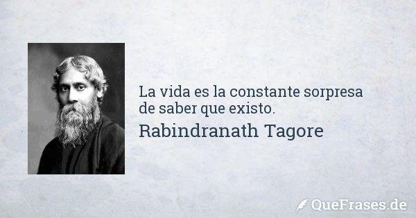 La vida es la constante sorpresa de saber que existo.... - Frases de Rabindranath Tagore
