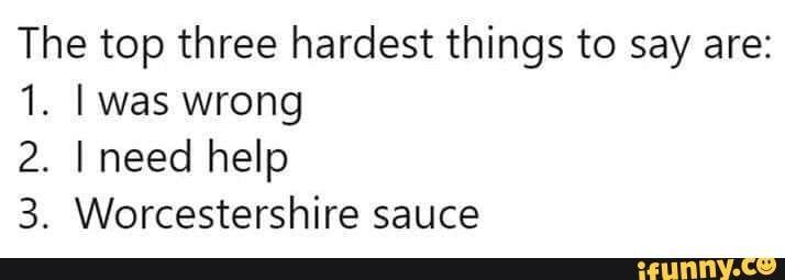 The Top Three Hardest Things To Say Are 1 I Was Wrong 2 I Need Help 3 Worcestershire Sauce Ifunny In 2021 Funny Quotes Sayings I Was Wrong