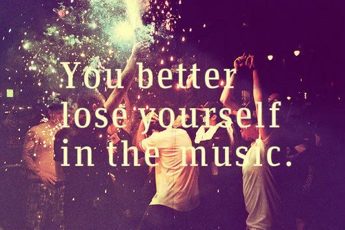 """You better lose yourself in the music""   -----  Musiclover(:"