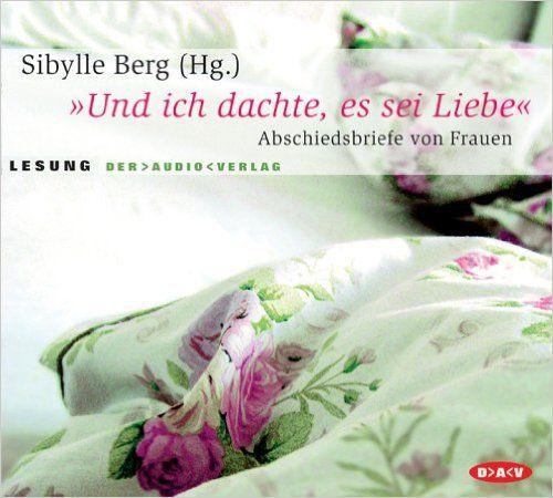 """""""Und ich dachte, es sei Liebe"""": Abschiedsbriefe von Frauen. Lesung: Amazon.de: Sybille Berg, Torsten Feuerstein, Hannelore Hoger, Sophie Rois: Bücher"""