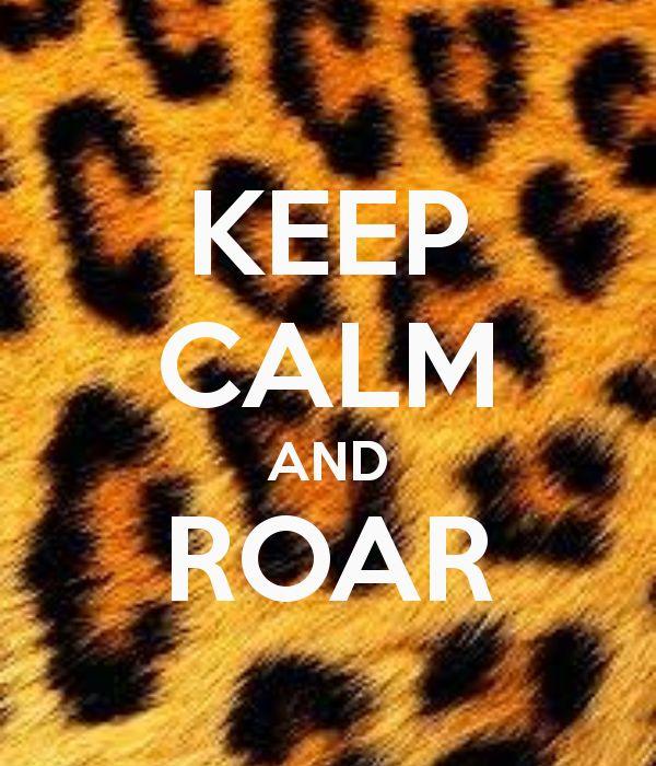 KEEP CALM & ROAR... Louda than a lion cuz I am a champion and you're gonna hear me ROAR!! ;)