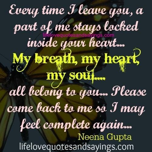 Every time I leave you, a part of me stays locked inside your heart…My breath, my heart,my soul….all belong to you… Please come back to me so I may feel complete again….!!! Neena Gupta...so true!!