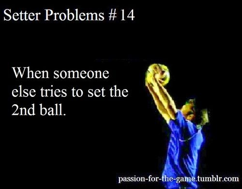 I am setter you do something else this is my ball. I personally believe that the setter postion is hard and everything is hard im volleyball