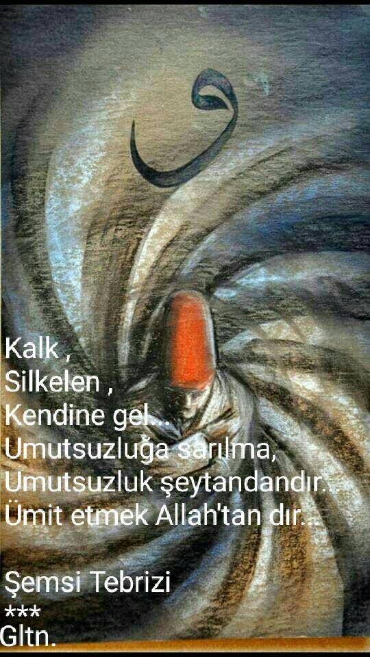 Kalk ,   Silkelen ,   Kendine gel...  Umutsuzluğa sarılma,  Umutsuzluk şeytandandır...  Ümit etmek Allah'tan dır...    Şemsi Tebrizi  ***