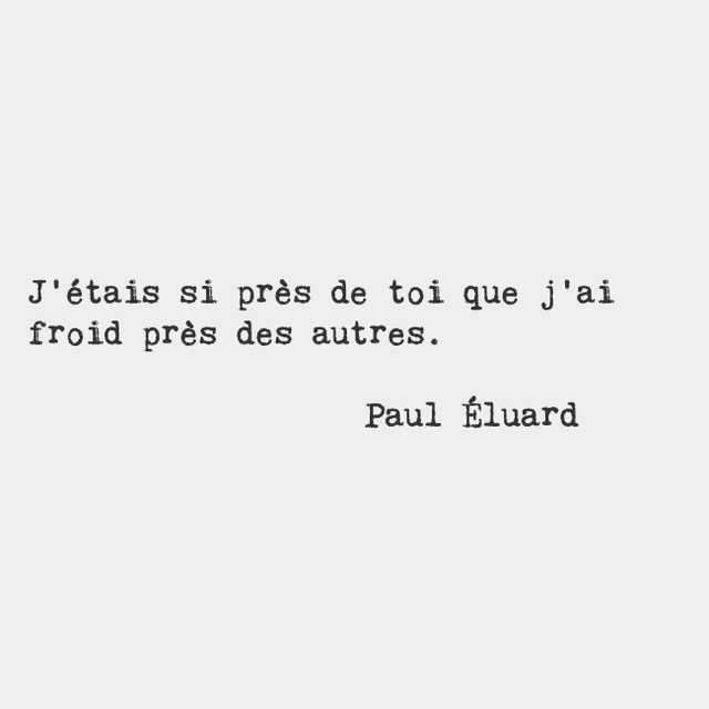 I was so close to you that I feel cold near others. — Paul Éluard, French poet