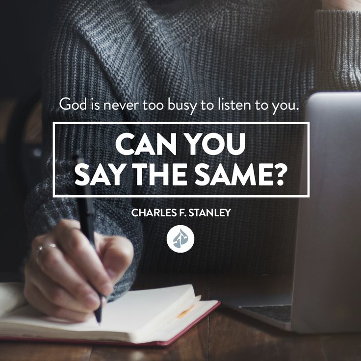 God is never too busy to listen to you. But you need to give Him time to speak. - Charles F. Stanley