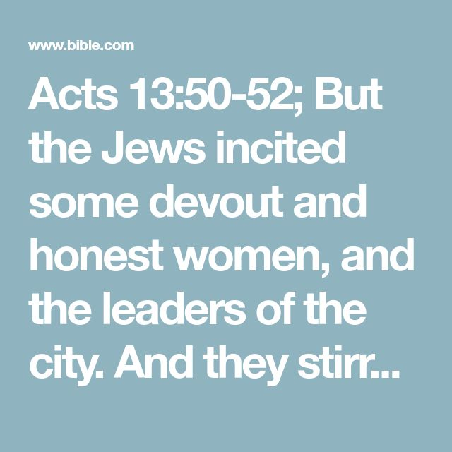 Acts 13:50-52; But the Jews incited some devout and honest women, and the leaders of the city. And they stirred up a persecution against Paul and Barnabas. And they drove them away from their parts. But they, shaking the dust from their feet against them, went on to Iconium. The disciples were likewise filled with gladness and with the Holy Spirit.