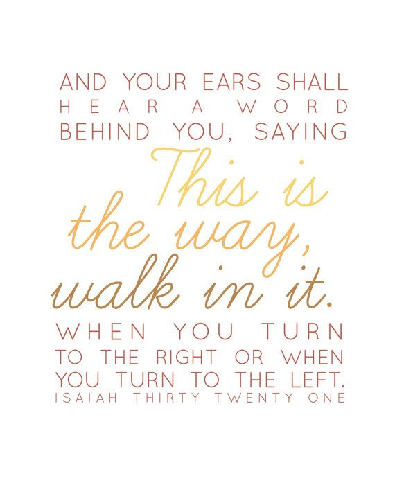 And your ears shall hear a word behind your ear saying this is the way walk in it when you turn to the right or when you turn to the left. Isaiah 30:21