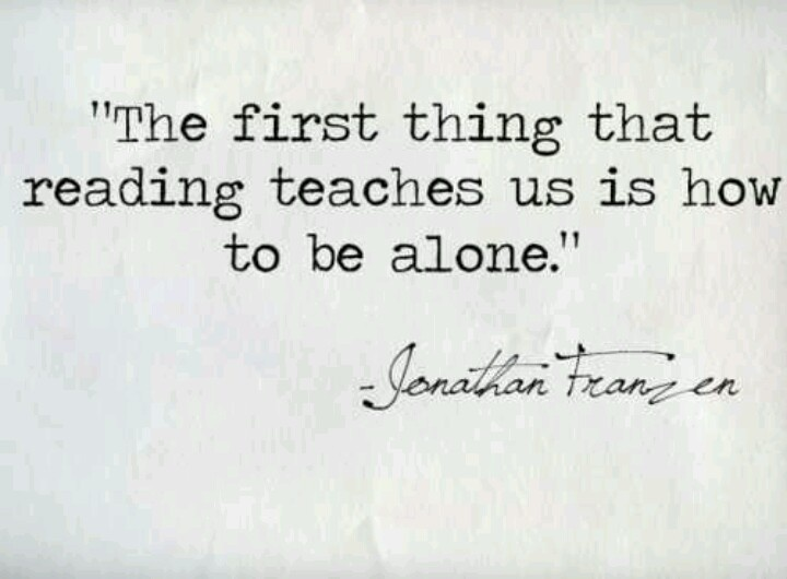 The first thing that reading teaches us is how to be alone. -Jonathan Franzen...