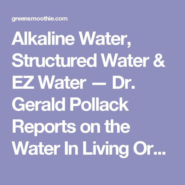 Alkaline Water, Structured Water & EZ Water — Dr. Gerald Pollack Reports on the Water In Living Organisms