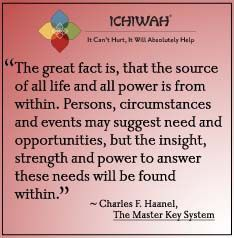 The great fact is, that the source of all life and all power is from within. Persons, circumstances and events may suggest need and opportunities, but the insight, strength and power to answer these needs will be found within. – Charles F. Haanel, The Master Key System