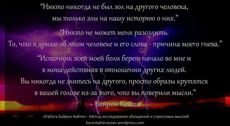 «Никто никогда не был зол на другого человека, мы только злы на нашу историю о них.»  «Никто не может меня разозлить. То, что я думаю об этом человеке и его слова — причина моего гнева.»  «Источник всей моей боли берет начало во мне и в моих действиях в отношении других людей. Вы никогда не злитесь на другого, просто образы крутятся в вашей голове из-за того, что вы поверили мысли.»  ~ Байрон Кейти