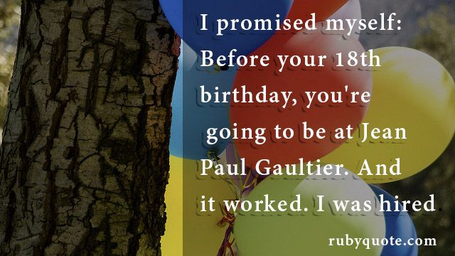 I promised myself: Before your 18th birthday, you're going to be at Jean Paul Gaultier. And it worked. I was hired.