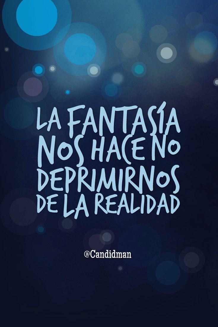 La fantasía nos hace no deprimirnos de la realidad.  @Candidman     #Frases Candidman Motivación @candidman