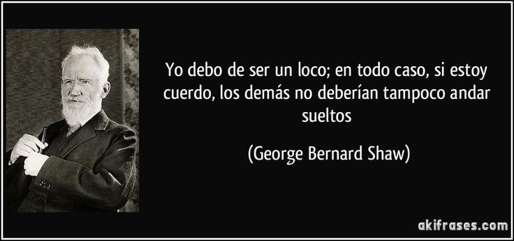 Yo debo de ser un loco; en todo caso, si estoy cuerdo, los demás no deberían tampoco andar sueltos (George Bernard Shaw)