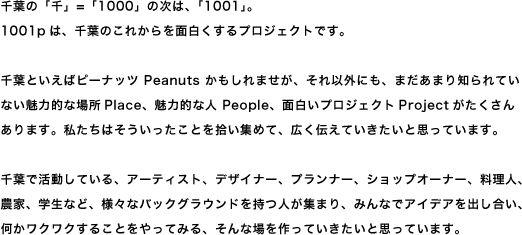 千葉の「千」=「1000」の次は、「1001」。1001pは、千葉のこれからを面白くするプロジェクトです。千葉といえばピーナッツ peanuts かもしれませが、それ以外にも、まだあまり知られていない魅力的な場所place、魅力的な人 People、面白いプロジェクトprojectがたくさんあります。私たちはそういったことを拾い集めて、広く伝えていきたいと思っています。千葉で活動している、アーティスト、デザイナー、プランナー、ショップオーナー、料理人、農家、学生など、様々なバックグラウンドを持つ人が集まり、みんなでアイデアを出し合い、何かワクワクすることをやってみる、そんな場を作っていきたいと思っています。