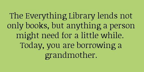 The Everything Library lends not only books, but anything a person might need for a little while. Today, you're borrowing a grandmother.