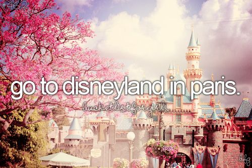 bucket list- there's a Disney land in Paris?!?!  Where the hell have I been?