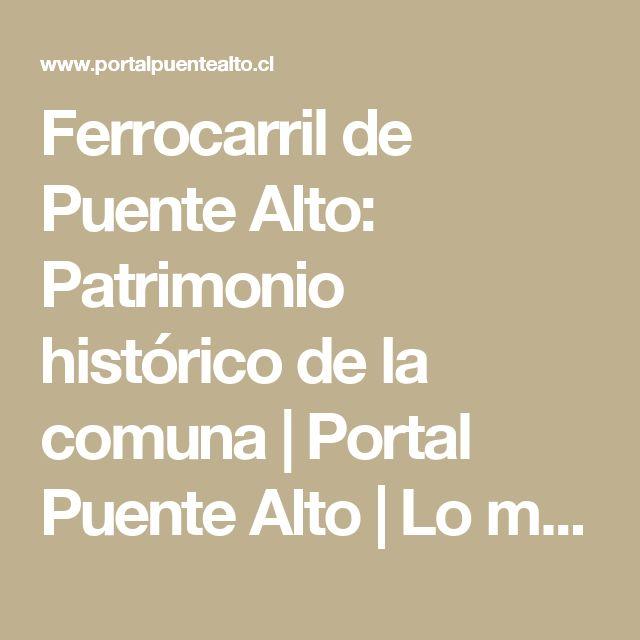 Ferrocarril de Puente Alto: Patrimonio histórico de la comuna | Portal Puente Alto | Lo mejor de nuestra Comuna