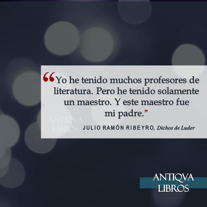 """""""Yo he tenido muchos profesores de literatura. Pero he tenido solamente un maestro. Y este maestro fue mi padre"""". - Julio Ramón Ribeyro, Dichos de Luder. Literatura Peruana"""