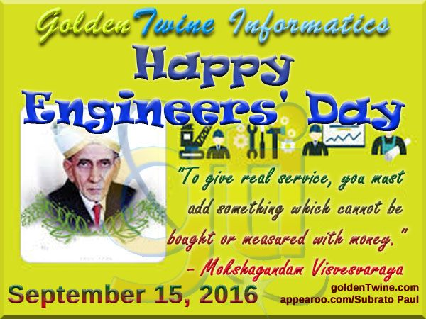 """Happy Engineers' Day (September 15, 2016)  The Engineering Community across India is celebrating Engineers Day on September 15 every year as a remarkable tribute to the greatest Indian Engineer Bharat Ratna Visvesvaraya. He is held in high regard as a pre-eminent engineer of India.   """"To give real service, you must add something which cannot be bought or measured with money.""""  - Sir Mokshagundam Visvesvaraya  [Graphic Design: GoldenTwine Graphic http://www.goldentwine.com/ind.htm]"""