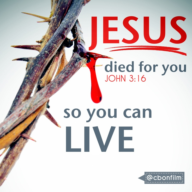 JESUS died for you, so you can LIVE John 3:16 For God so loved the world, that he gave his only begotten Son, that whosoever believeth in him should not perish, but have everlasting life.                                                                                                                                                     More