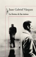 LA FORMA DE LAS RUINAS - JUAN GABRIEL VASQUEZ - 9788420419497, comprar libro