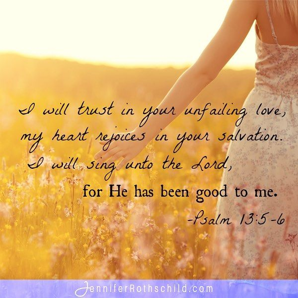 When life is confusing, we can trust God's Word: I will trust in your unfailing love, my heart rejoices in your salvation. I will sing unto the Lord, for He has been good to me. (Psalm 13:5-6) www.jenniferrothschild.com