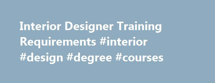 Interior Designer Training Requirements #interior #design #degree #courses http://design.remmont.com/interior-designer-training-requirements-interior-design-degree-courses/  #interior design training # see State Job Trends for regional occupational outlook information Interior Designer Training and Qualifications An associate or bachelor's degree is needed for entry-level positions in interior design. Some States license interior designers. Education and training. Postsecondary education is…