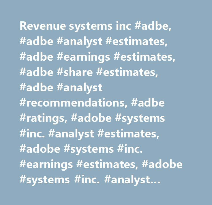 Revenue systems inc #adbe, #adbe #analyst #estimates, #adbe #earnings #estimates, #adbe #share #estimates, #adbe #analyst #recommendations, #adbe #ratings, #adobe #systems #inc. #analyst #estimates, #adobe #systems #inc. #earnings #estimates, #adobe #systems #inc. #analyst #recommendations, #adobe #systems #inc. #analyst #ratings…