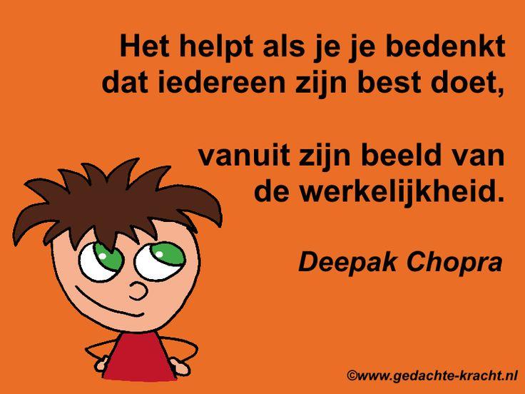 Het helpt als je je bedenkt dat iedereen zijn best doet, vanuit zijn beeld van de werkelijkheid. Deepak Chopra