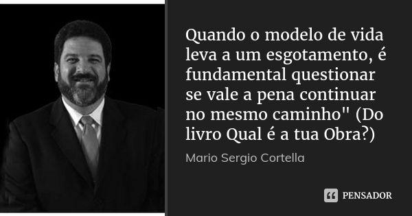 """Quando o modelo de vida leva a um esgotamento, é fundamental questionar se vale a pena continuar no mesmo caminho"""" (Do livro Qual é a tua Obra?) — Mario Sergio Cortella"""