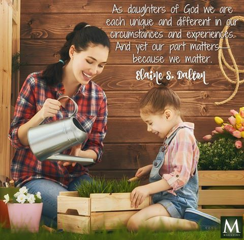 """""""As daughters of God we are each unique and different in our circumstances and experiences. And yet our part matters—because we matter."""" — Elaine S. Dalton 