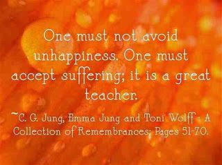 One must not avoid unhappiness. One must accept suffering; it is a great teacher. ~C. G. Jung, Emma Jung and Toni Wolff - A Collection of Remembrances; Pages 51-70.