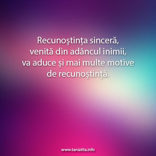 Recunostinta sincera, venita din adancul inimii, va aduce si mai multe motive de recunostinta... http://taniatita.info/newsletter - Tania Tita