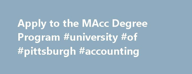 Apply to the MAcc Degree Program #university #of #pittsburgh #accounting http://ohio.remmont.com/apply-to-the-macc-degree-program-university-of-pittsburgh-accounting/  # Apply to the MAcc Degree Program The GMAT/GRE exam is waived for currently enrolled Accounting undergraduate students at University of Pittsburgh branch campuses and the College of Business Administration (CBA) who have a cumulative GPA of 3.25 as well as a major GPA of 3.25. Accounting undergraduates must also have…
