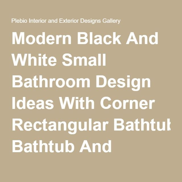 Modern Black And White Small Bathroom Design Ideas With Corner Rectangular Bathtub And Shower Enclosure Plus Modern Vanity Cabinet Unit With Rectangle White Vessel Sink. Cool Furniture Set for Small Bathrooms. Bathroom. Plebio Interior and Exterior Designs Gallery