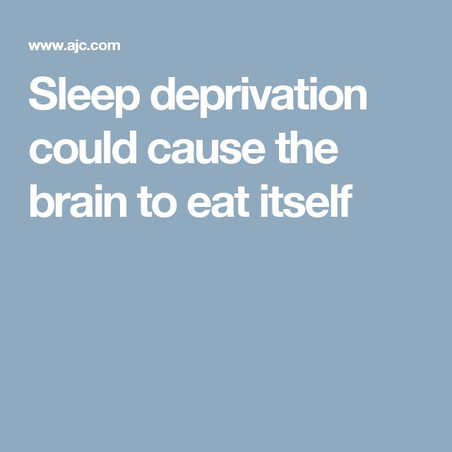 Sleep deprivation could cause the brain to eat itself