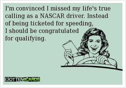 I'm convinced I missed my life's true calling as a NASCAR driver. Instead of being ticketed for speeding, I should be congratulated for qualifying.