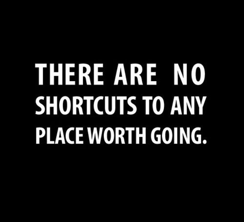 """There are no shortcuts to any place worth going."""