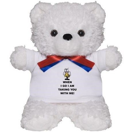 When I Go I am Taking You With Me! Teddy Bear on CafePress.com