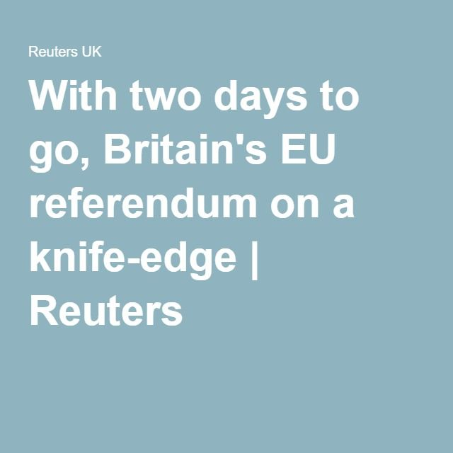With two days to go, Britain's EU referendum on a knife-edge | Reuters