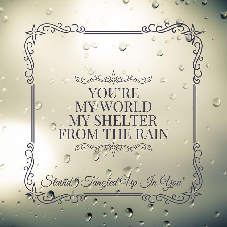 """You're my world, my shelter from the rain.""   - Staind, ""Tangled Up In You"" lyrics"
