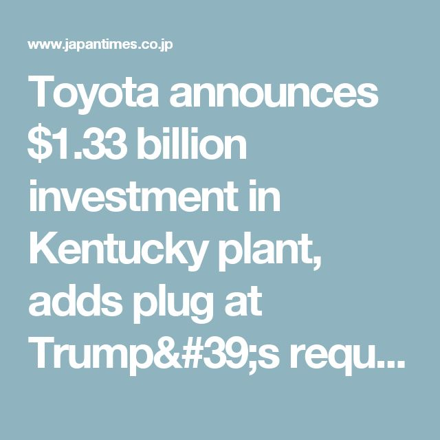 Toyota announces $1.33 billion investment in Kentucky plant, adds plug at Trump's request | The Japan Times