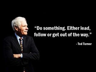 """""""Do something. Either lead, follow or get out of the way."""" - Ted Turner - More Ted Turner at http://www.evancarmichael.com/Famous-Entrepreneurs/613/summary.php"""