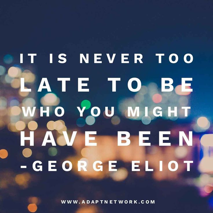 "George Eliot: ""It is never too late to be who you might have been."" #inspirationalquotes"