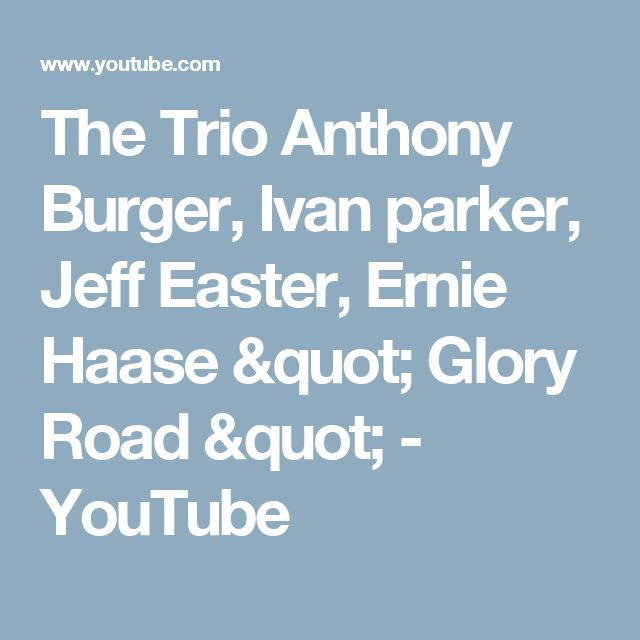 """The Trio Anthony Burger, Ivan parker, Jeff Easter, Ernie Haase """" Glory Road """" - YouTube"""