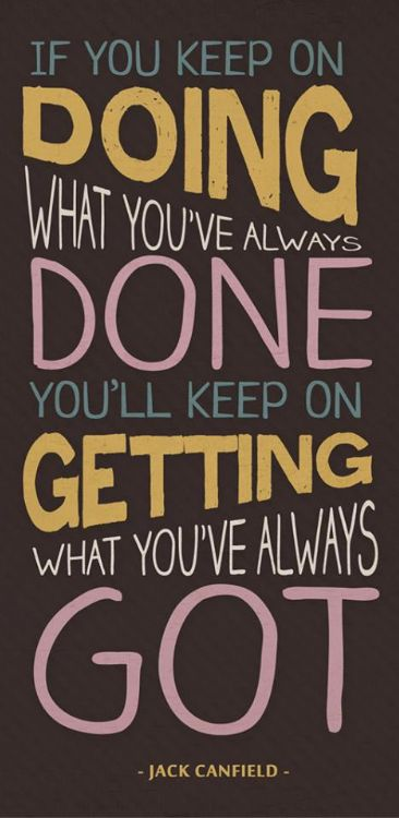 If you keep on doing what you've always done, you'll keep on getting what you've always got. - Jack Canfield
