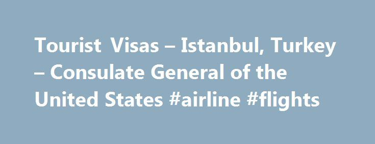 Tourist Visas – Istanbul, Turkey – Consulate General of the United States #airline #flights http://travel.remmont.com/tourist-visas-istanbul-turkey-consulate-general-of-the-united-states-airline-flights/  #travel to turkey # Istanbul.Turkey Tourist Visas New E-Visa Regulations beginning April 10, 2014: All foreigners must obtain a Turkish visa from Turkish missions abroad or from Turkey s e-visa website for an e-visa upon arrival. The Consulate strongly encourages all U.S. visitors to obtain…
