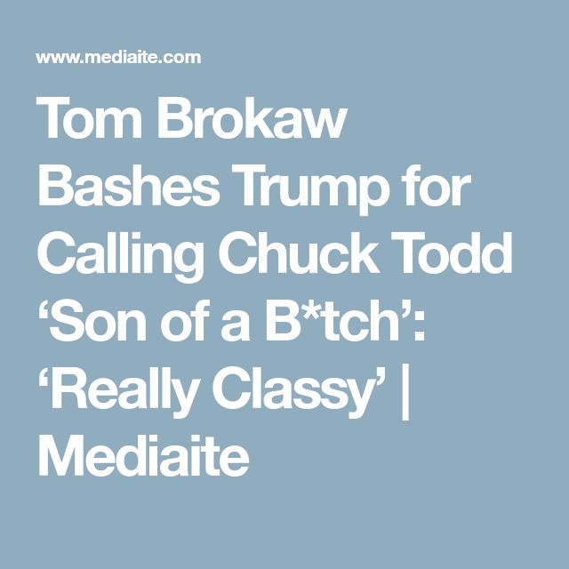 Tom Brokaw Bashes Trump for Calling Chuck Todd 'Son of a B*tch': 'Really Classy' | Mediaite